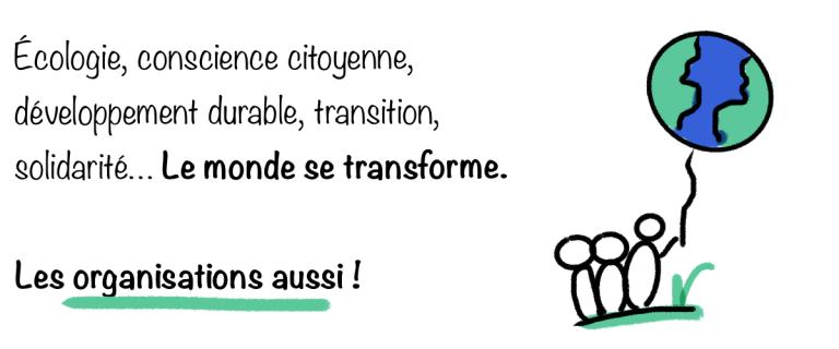Écologie, conscience citoyenne, développement durable, transition, solidarités... le monde se transforme. Les organisations aussi !